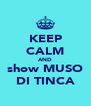 KEEP CALM AND show MUSO DI TINCA - Personalised Poster A4 size