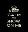 KEEP CALM AND SHOW  ON ME - Personalised Poster A4 size