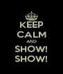 KEEP CALM AND   SHOW!   SHOW! - Personalised Poster A4 size