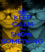 KEEP CALM AND SHOW  SOMETHING - Personalised Poster A4 size