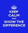 KEEP CALM AND SHOW THE DIFFERENCE - Personalised Poster A4 size
