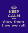 KEEP CALM AND show them  how we roll - Personalised Poster A4 size