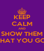 KEEP CALM AND SHOW THEM WHAT YOU GOT - Personalised Poster A4 size