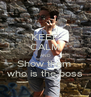 KEEP CALM AND Show them  who is the boss - Personalised Poster A4 size