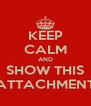 KEEP CALM AND SHOW THIS ATTACHMENT - Personalised Poster A4 size