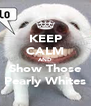KEEP CALM AND Show Those Pearly Whites - Personalised Poster A4 size