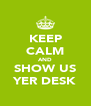 KEEP CALM AND SHOW US YER DESK - Personalised Poster A4 size
