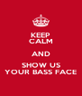 KEEP CALM AND SHOW US YOUR BASS FACE - Personalised Poster A4 size