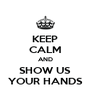 KEEP CALM AND SHOW US YOUR HANDS - Personalised Poster A4 size