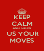 KEEP CALM AND SHOW  US YOUR MOVES - Personalised Poster A4 size