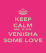 KEEP CALM AND SHOW VENISHA SOME LOVE - Personalised Poster A4 size