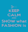 KEEP CALM AND SHOW what FASHION is - Personalised Poster A4 size