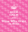 KEEP CALM AND Show Why Grant Is Boss - Personalised Poster A4 size
