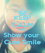 KEEP CALM AND Show your  Cute Smile - Personalised Poster A4 size