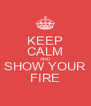 KEEP CALM AND SHOW YOUR FIRE - Personalised Poster A4 size