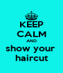 KEEP CALM AND show your  haircut - Personalised Poster A4 size