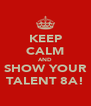 KEEP CALM AND SHOW YOUR TALENT 8A! - Personalised Poster A4 size