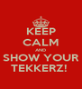 KEEP CALM AND SHOW YOUR TEKKERZ!  - Personalised Poster A4 size