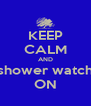 KEEP CALM AND shower watch ON - Personalised Poster A4 size