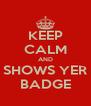 KEEP CALM AND SHOWS YER BADGE - Personalised Poster A4 size