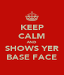 KEEP CALM AND SHOWS YER BASE FACE - Personalised Poster A4 size