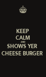 KEEP CALM AND SHOWS YER  CHEESE BURGER  - Personalised Poster A4 size