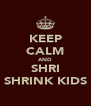 KEEP CALM AND SHRI SHRINK KIDS - Personalised Poster A4 size