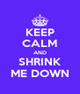 KEEP CALM AND SHRINK ME DOWN - Personalised Poster A4 size