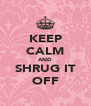 KEEP CALM AND SHRUG IT OFF - Personalised Poster A4 size