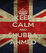 KEEP CALM AND SHUBBA AHMED - Personalised Poster A4 size