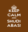 KEEP CALM AND SHUDI ABAS! - Personalised Poster A4 size