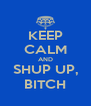KEEP CALM AND SHUP UP, BITCH - Personalised Poster A4 size