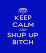 KEEP CALM AND SHUP UP BITCH - Personalised Poster A4 size