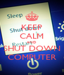 KEEP CALM AND SHUT DOWN COMPUTER - Personalised Poster A4 size