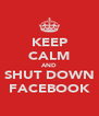 KEEP CALM AND SHUT DOWN FACEBOOK - Personalised Poster A4 size