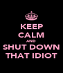 KEEP CALM AND SHUT DOWN THAT IDIOT - Personalised Poster A4 size