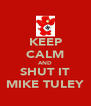 KEEP CALM AND SHUT IT MIKE TULEY - Personalised Poster A4 size