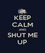 KEEP CALM AND SHUT ME UP - Personalised Poster A4 size