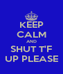 KEEP CALM AND SHUT T'F UP PLEASE - Personalised Poster A4 size
