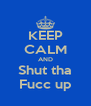 KEEP CALM AND Shut tha Fucc up - Personalised Poster A4 size
