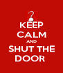 KEEP CALM AND SHUT THE DOOR  - Personalised Poster A4 size
