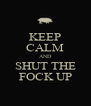 KEEP CALM AND SHUT THE FOCK UP - Personalised Poster A4 size