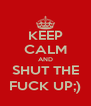 KEEP CALM AND SHUT THE FUCK UP;) - Personalised Poster A4 size