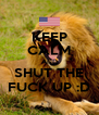 KEEP CALM AND SHUT THE FUCK UP :D - Personalised Poster A4 size
