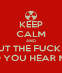 KEEP CALM AND SHUT THE FUCK UP DO YOU HEAR ME? - Personalised Poster A4 size