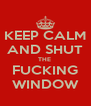 KEEP CALM AND SHUT THE  FUCKING WINDOW - Personalised Poster A4 size