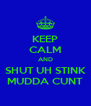 KEEP CALM AND SHUT UH STINK MUDDA CUNT - Personalised Poster A4 size