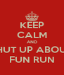 KEEP CALM AND SHUT UP ABOUT FUN RUN - Personalised Poster A4 size