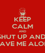 KEEP CALM AND SHUT UP AND  LEAVE ME ALONE - Personalised Poster A4 size
