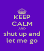 KEEP CALM AND shut up and let me go - Personalised Poster A4 size
